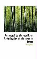 An Appeal to the World, Or, a Vindication of the Town of Boston