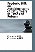 Frederic Hill: An Autobiography of Fifty Years in Times of Reform