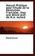 Manuel Pratique Pour L'Etude de La Revolution Francaise. Avec Une Lettre-Pref. de M.A. Aulard
