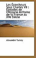 Les Ecorcheurs Sous Charles VII: Episodes de L'Historie Militaire de La France Au Xve Siecle