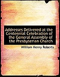 Addresses Delivered at the Centennial Celebration of the General Assembly of the Presbyterian Church
