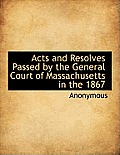 Acts and Resolves Passed by the General Court of Massachusetts in the 1867