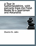A Tour in Sutherlandshire, with Extracts from the Field-Books Fo a Sportsman and Naturalist