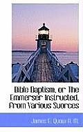 Bible Baptism, or the Emmerser Instructed, from Various Suorces