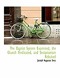 The Baptist System Examined, the Church Vindicated, and Sectarianism Rebuked