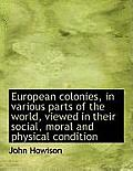 European Colonies, in Various Parts of the World, Viewed in Their Social, Moral and Physical Conditi