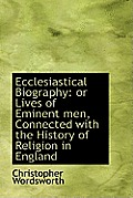 Ecclesiastical Biography: Or Lives of Eminent Men, Connected with the History of Religion in England