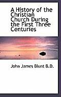 A History of the Christian Church During the First Three Centuries