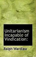Unitarianism Incapable of Vindication