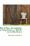 These for Those: Our Indebtedness to Foreign Missions, Or, What We Get for What We Give