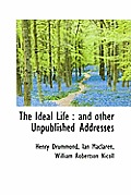 The Ideal Life: And Other Unpublished Addresses