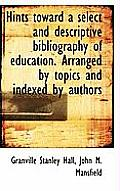 Hints Toward a Select and Descriptive Bibliography of Education. Arranged by Topics and Indexed by a