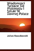 Wiadomosci Tyczace Sie Przemyslu I Sztuki W Dawnej Polsce