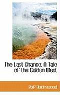 The Last Chance: A Tale of the Golden West