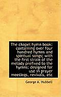 The Chapel Hymn Book: Containing Over Four Hundred Hymns and Spiritual Songs; With the First Strain