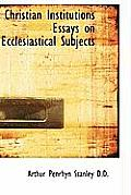 Christian Institutions Essays on Ecclesiastical Subjects
