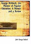 George Birkbeck, the Pioneer of Popular Education. a Memoir and a Review