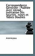 Correspondance G N Rale: Publi E Avec Introd., Indication Des Sources, Notes Et Tables Doubles