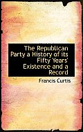 The Republican Party a History of Its Fifty Years' Existence and a Record