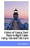 Fishes of Fancy Their Place in Myth, Fable, Fairy-Tale and Folk-Lore