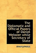 The Diplomatic and Official Papers of Daniel Webster While Secretary of State