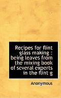 Recipes for Flint Glass Making: Being Leaves from the Mixing Book of Several Experts in the Flint G