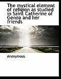 The Mystical Element of Religion as Studied in Saint Catherine of Genoa and Her Friends