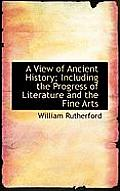 A View of Ancient History; Including the Progress of Literature and the Fine Arts