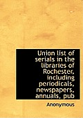Union List of Serials in the Libraries of Rochester, Including Periodicals, Newspapers, Annuals, Pub