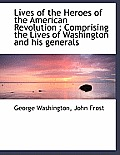 Lives of the Heroes of the American Revolution: Comprising the Lives of Washington and His Generals