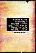 Human Bullets (Niku-Dan). a Soldier's Story of Port Arthur. with an Introd. by Count Okuma. Translat