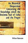 An Historical Disquisition Concerning the Knowledge Which the Ancients Had of India and the Progre