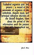 Cathedral Organists Past and Present: A Record of the Succession of Organists of the Cathedrals, Ch