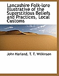 Lancashire Folk-Lore Illustrative of the Superstitious Beliefs and Practices, Local Customs