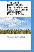The Land Question Its Examination and Solution from an Agricultural Point of View