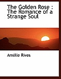 The Golden Rose: The Romance of a Strange Soul