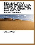 Fishes and Fishing: Artificial Breeding of Fish, Anatomy of Their Senses, Their Loves, Passions, an