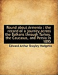 Round about Armenia: The Record of a Journey Across the Balkans Through Turkey, the Caucasus, and P