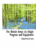 The British Army: Its Origin Progress and Equipment