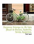 Chansonnier Historique Du 18e Si Cle [Recueil de Chansons, Vaudevilles, Sonnets, Epigrammes,
