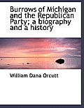 Burrows Of Michigan & The Republican Party; A Biography & A History by William Dana Orcutt