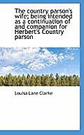 The Country Parson's Wife; Being Intended as a Continuation of and Companion for Herbert's Country P