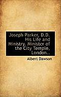 Joseph Parker, D.D. His Life and Ministry. Minister of the City Temple, London..