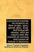 A Practical Treatise on Business Or, How to Get, Save, Spend, Give, Lend, and Bequeath Money: With a