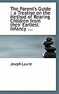 The Parent's Guide: A Treatise on the Method of Rearing Children from Their Earliest Infancy ...