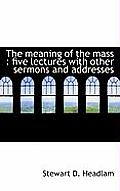 The Meaning of the Mass: Five Lectures with Other Sermons and Addresses
