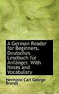 A German Reader for Beginners. Deutsches Lesebuch F R Anf Nger. with Notes and Vocabulary