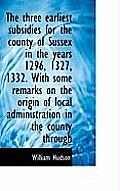 The Three Earliest Subsidies for the County of Sussex in the Years 1296, 1327, 1332. with Some Remar