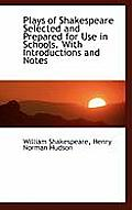 Plays of Shakespeare Selected and Prepared for Use in Schools. with Introductions and Notes