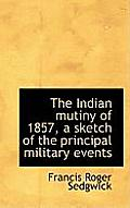 The Indian Mutiny of 1857, a Sketch of the Principal Military Events